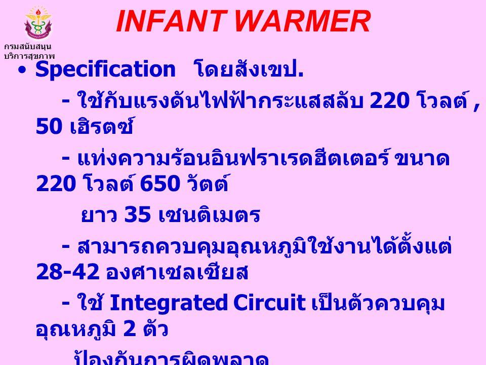 INFANT WARMER Specification โดยสังเขป. - ใช้กับแรงดันไฟฟ้ากระแสสลับ 220 โวลต์, 50 เฮิรตซ์ - แท่งความร้อนอินฟราเรดฮีตเตอร์ ขนาด 220 โวลต์ 650 วัตต์ ยาว
