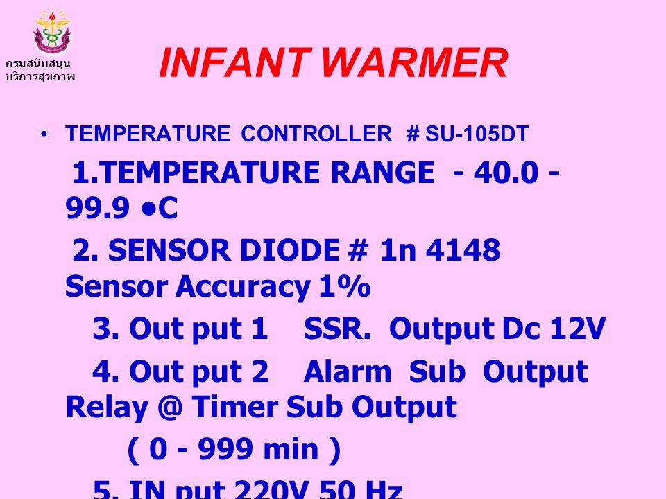 INFANT WARMER TEMPERATURE CONTROLLER # SU-105DT 1.TEMPERATURE RANGE - 40.0 - 99.9 C 2. SENSOR DIODE # 1n 4148 Sensor Accuracy 1% 3. Out put 1 SSR. Out