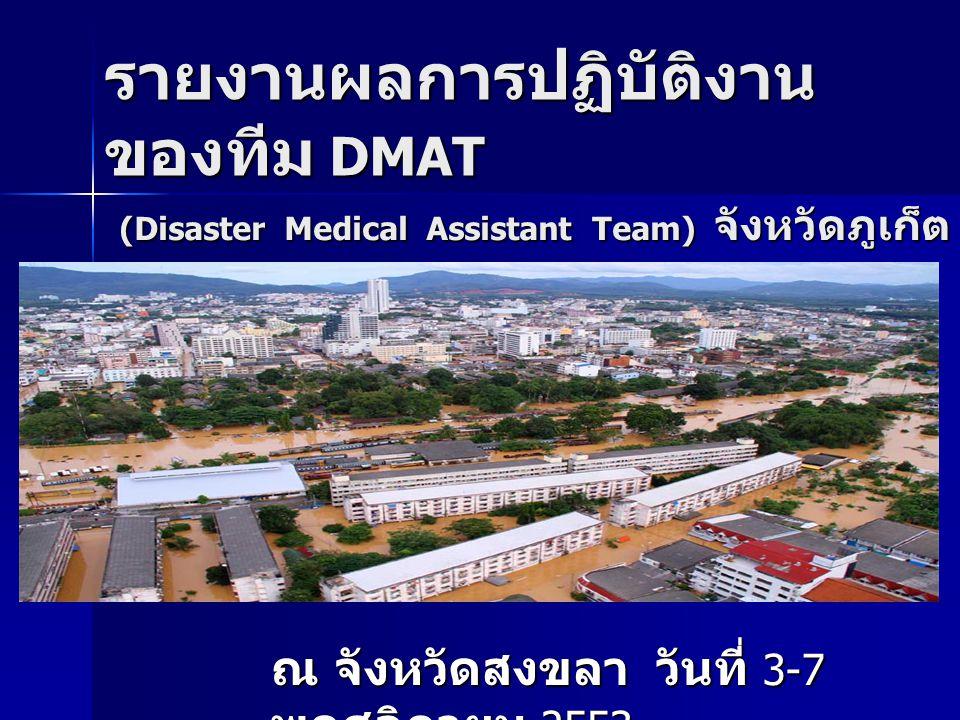 รายงานผลการปฏิบัติงาน ของทีม DMAT ณ จังหวัดสงขลา วันที่ 3-7 พฤศจิกายน 2553 (Disaster Medical Assistant Team) จังหวัดภูเก็ต
