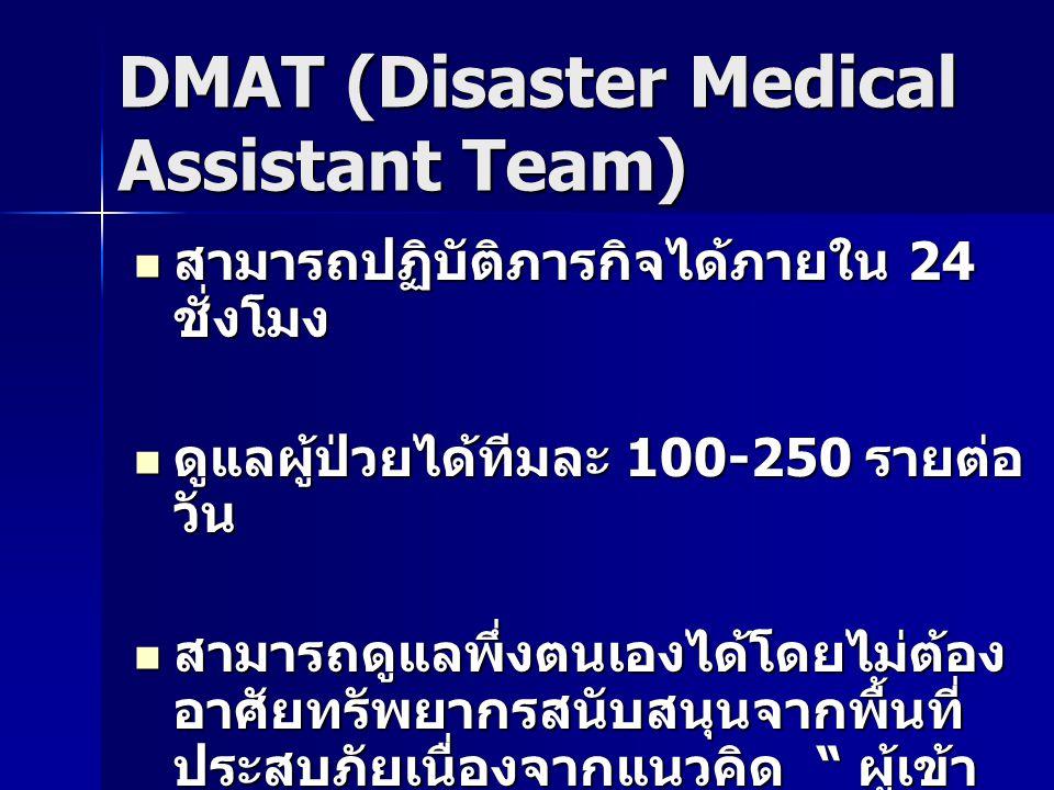 DMAT (Disaster Medical Assistant Team) สามารถปฏิบัติภารกิจได้ภายใน 24 ชั่งโมง สามารถปฏิบัติภารกิจได้ภายใน 24 ชั่งโมง ดูแลผู้ป่วยได้ทีมละ 100-250 รายต่อ วัน ดูแลผู้ป่วยได้ทีมละ 100-250 รายต่อ วัน สามารถดูแลพึ่งตนเองได้โดยไม่ต้อง อาศัยทรัพยากรสนับสนุนจากพื้นที่ ประสบภัยเนื่องจากแนวคิด ผู้เข้า ช่วยเหลือต้อง สามารถดูแลพึ่งตนเองได้โดยไม่ต้อง อาศัยทรัพยากรสนับสนุนจากพื้นที่ ประสบภัยเนื่องจากแนวคิด ผู้เข้า ช่วยเหลือต้อง ไม่ก่อภาระให้ผู้รับความช่วยเหลือซึ่ง ลำบากอยู่แล้ว ไม่ก่อภาระให้ผู้รับความช่วยเหลือซึ่ง ลำบากอยู่แล้ว