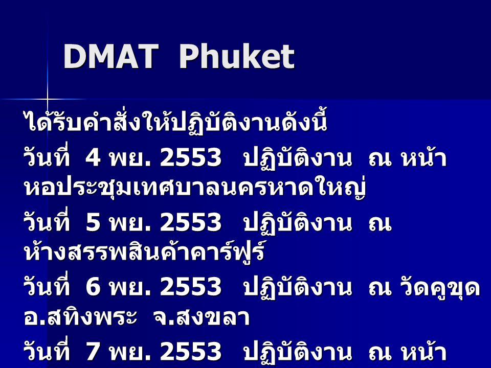 DMAT Phuket ได้รับคำสั่งให้ปฏิบัติงานดังนี้ วันที่ 4 พย. 2553 ปฏิบัติงาน ณ หน้า หอประชุมเทศบาลนครหาดใหญ่ วันที่ 5 พย. 2553 ปฏิบัติงาน ณ ห้างสรรพสินค้า