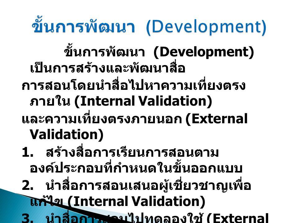 ขั้นการพัฒนา (Development) เป็นการสร้างและพัฒนาสื่อ การสอนโดยนำสื่อไปหาความเที่ยงตรง ภายใน (Internal Validation) และความเที่ยงตรงภายนอก (External Vali