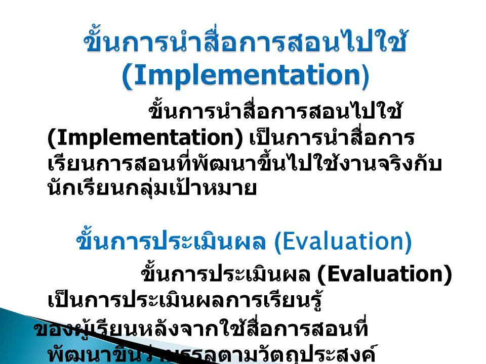 ขั้นการนำสื่อการสอนไปใช้ (Implementation) เป็นการนำสื่อการ เรียนการสอนที่พัฒนาขึ้นไปใช้งานจริงกับ นักเรียนกลุ่มเป้าหมาย ขั้นการประเมินผล (Evaluation)
