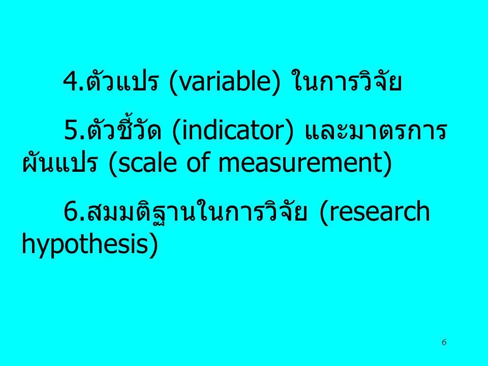 6 4.ตัวแปร (variable) ในการวิจัย 5.ตัวชี้วัด (indicator) และมาตรการ ผันแปร (scale of measurement) 6.สมมติฐานในการวิจัย (research hypothesis)