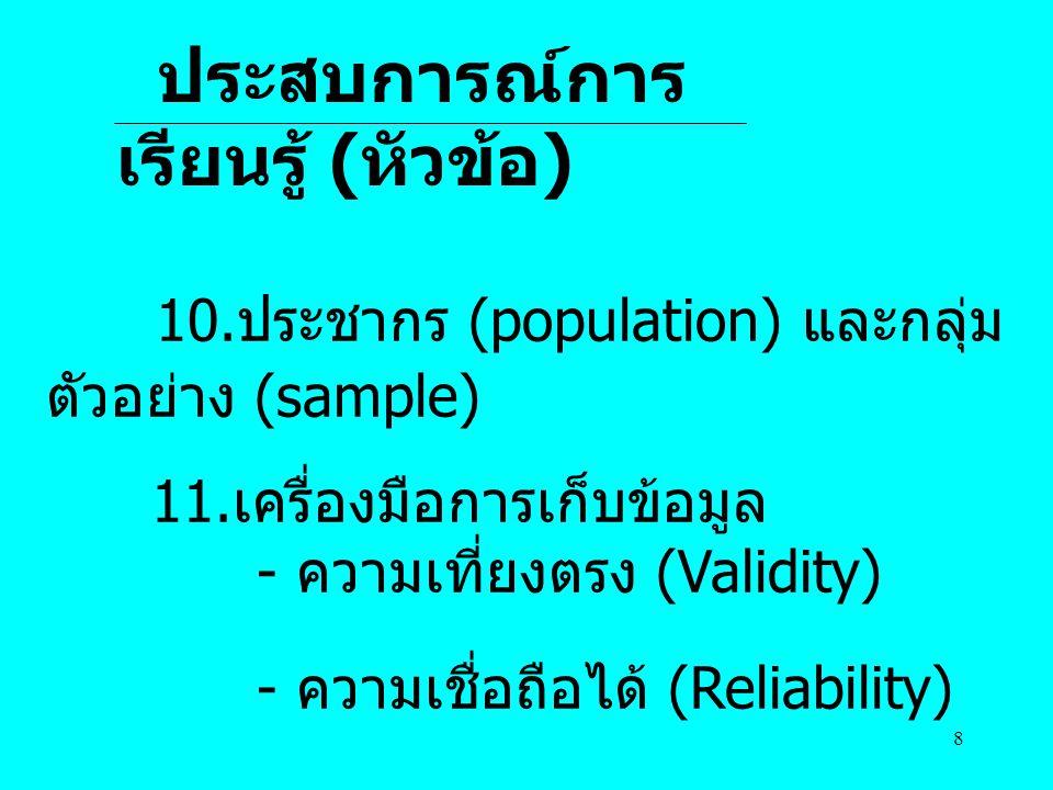 8 ประสบการณ์การ เรียนรู้ ( หัวข้อ ) 10.ประชากร (population) และกลุ่ม ตัวอย่าง (sample) 11.เครื่องมือการเก็บข้อมูล - ความเที่ยงตรง (Validity) - ความเชื่อถือได้ (Reliability)