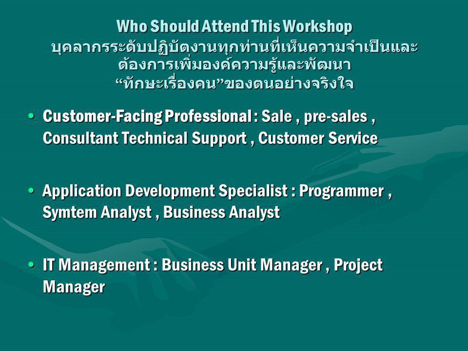 Who Should Attend This Workshop บุคลากรระดับปฏิบัตงานทุกท่านที่เห็นความจำเป็นและ ต้องการเพิ่มองค์ความรู้และพัฒนา ทักษะเรื่องคน ของตนอย่างจริงใจ Customer-Facing Professional : Sale, pre-sales, Consultant Technical Support, Customer ServiceCustomer-Facing Professional : Sale, pre-sales, Consultant Technical Support, Customer Service Application Development Specialist : Programmer, Symtem Analyst, Business AnalystApplication Development Specialist : Programmer, Symtem Analyst, Business Analyst IT Management : Business Unit Manager, Project ManagerIT Management : Business Unit Manager, Project Manager