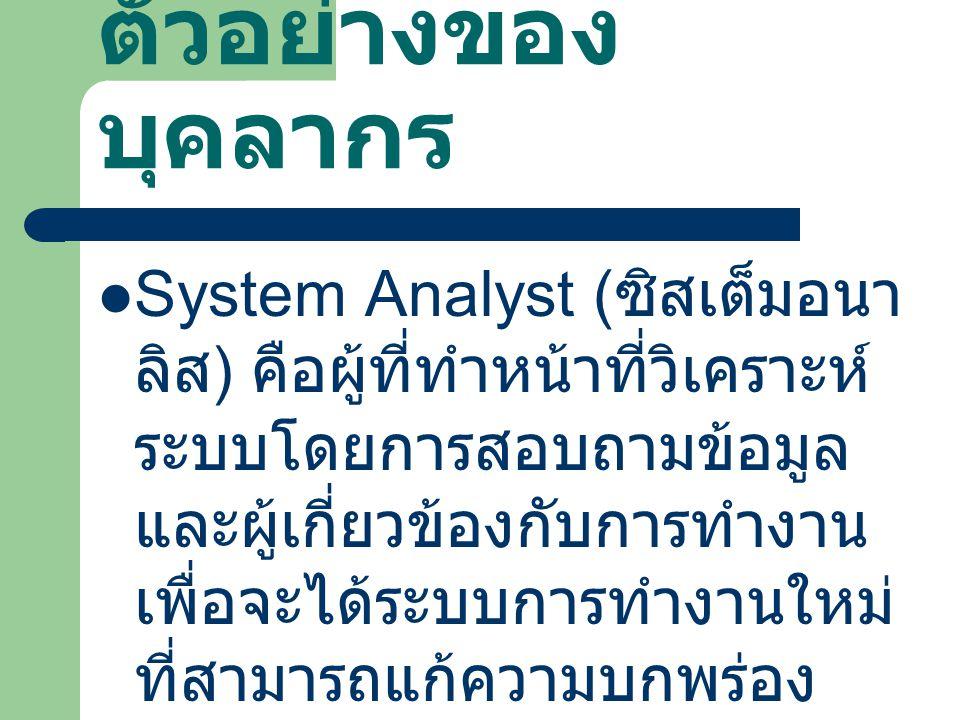 ตัวอย่างของ บุคลากร System Analyst ( ซิสเต็มอนา ลิส ) คือผู้ที่ทำหน้าที่วิเคราะห์ ระบบโดยการสอบถามข้อมูล และผู้เกี่ยวข้องกับการทำงาน เพื่อจะได้ระบบการ