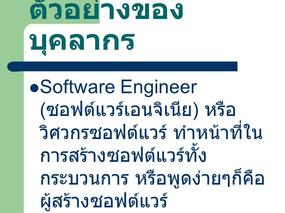 ตัวอย่างของ บุคลากร Software Engineer ( ซอฟต์แวร์เอนจิเนีย ) หรือ วิศวกรซอฟต์แวร์ ทำหน้าที่ใน การสร้างซอฟต์แวร์ทั้ง กระบวนการ หรือพูดง่ายๆก็คือ ผู้สร้
