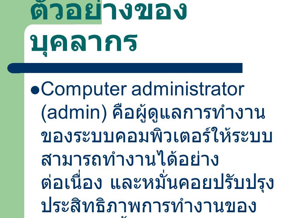 ตัวอย่างของ บุคลากร Computer administrator (admin) คือผู้ดูแลการทำงาน ของระบบคอมพิวเตอร์ให้ระบบ สามารถทำงานได้อย่าง ต่อเนื่อง และหมั่นคอยปรับปรุง ประส