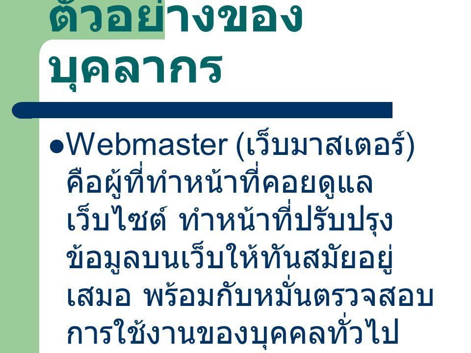 ตัวอย่างของ บุคลากร Webmaster ( เว็บมาสเตอร์ ) คือผู้ที่ทำหน้าที่คอยดูแล เว็บไซต์ ทำหน้าที่ปรับปรุง ข้อมูลบนเว็บให้ทันสมัยอยู่ เสมอ พร้อมกับหมั่นตรวจส