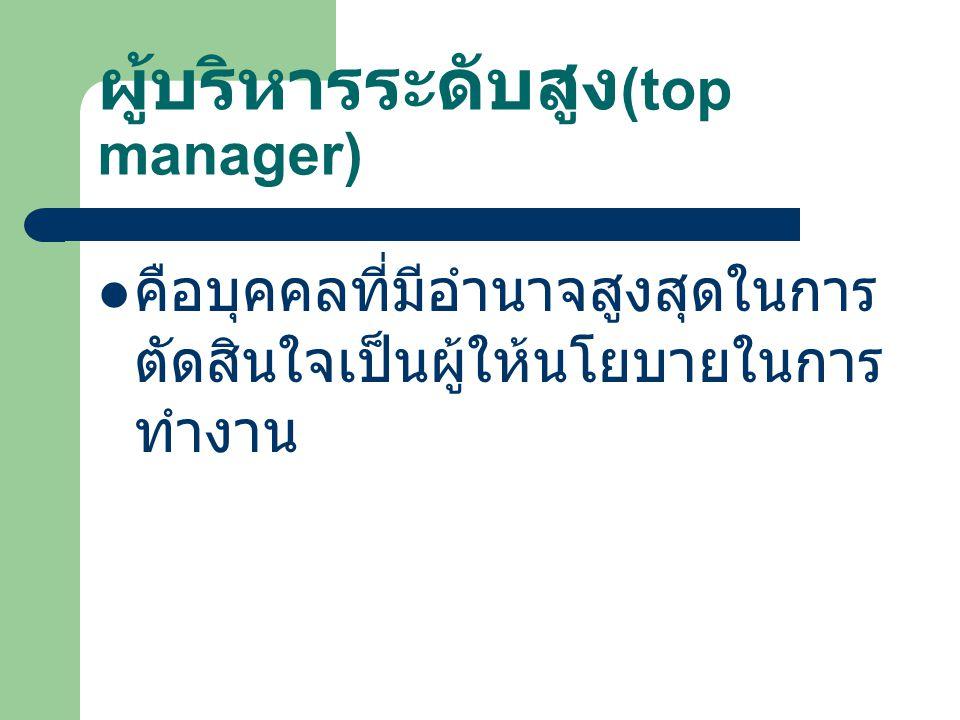 ผู้บริหารระดับสูง (top manager) คือบุคคลที่มีอำนาจสูงสุดในการ ตัดสินใจเป็นผู้ให้นโยบายในการ ทำงาน