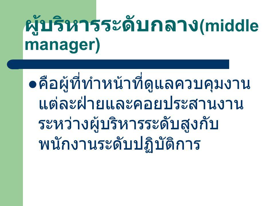 ผู้บริหารระดับกลาง (middle manager) คือผู้ที่ทำหน้าที่ดูแลควบคุมงาน แต่ละฝ่ายและคอยประสานงาน ระหว่างผู้บริหารระดับสูงกับ พนักงานระดับปฏิบัติการ