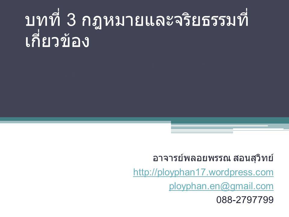 บทที่ 3 กฎหมายและจริยธรรมที่ เกี่ยวข้อง รายวิชา การจัดการความปลอดภัยในระบบ คอมพิวเตอร์ อาจารย์พลอยพรรณ สอนสุวิทย์ http://ployphan17.wordpress.com ployphan.en@gmail.com 088-2797799
