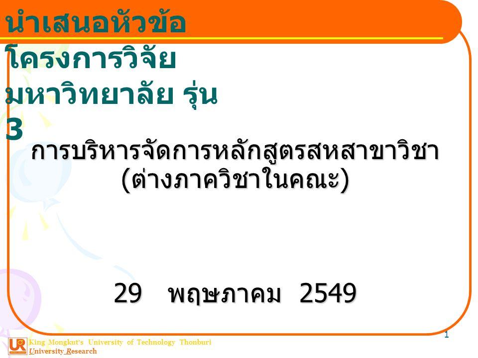 King Mongkut ' s University of Technology Thonburi University Research นำเสนอหัวข้อ โครงการวิจัย มหาวิทยาลัย รุ่น 3 1 การบริหารจัดการหลักสูตรสหสาขาวิชา ( ต่างภาควิชาในคณะ ) 29 พฤษภาคม 2549