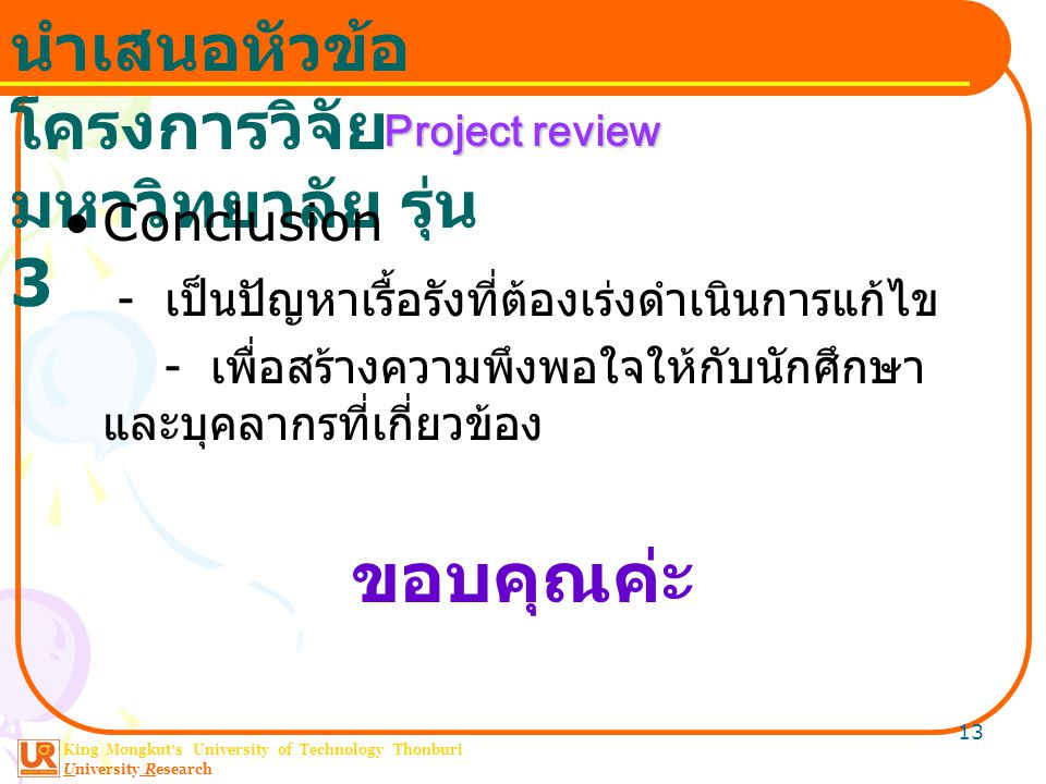 King Mongkut ' s University of Technology Thonburi University Research นำเสนอหัวข้อ โครงการวิจัย มหาวิทยาลัย รุ่น 3 13 Project review Conclusion - เป็นปัญหาเรื้อรังที่ต้องเร่งดำเนินการแก้ไข - เพื่อสร้างความพึงพอใจให้กับนักศึกษา และบุคลากรที่เกี่ยวข้อง ขอบคุณค่ะ
