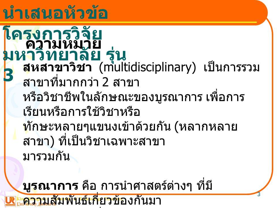 King Mongkut ' s University of Technology Thonburi University Research นำเสนอหัวข้อ โครงการวิจัย มหาวิทยาลัย รุ่น 3 3 สหสาขาวิชา (multidisciplinary) เป็นการรวม สาขาที่มากกว่า 2 สาขา หรือวิชาชีพในลักษณะของบูรณาการ เพื่อการ เรียนหรือการใช้วิชาหรือ ทักษะหลายๆแขนงเข้าด้วยกัน ( หลากหลาย สาขา ) ที่เป็นวิชาเฉพาะสาขา มารวมกัน บูรณาการ คือ การนำศาสตร์ต่างๆ ที่มี ความสัมพันธ์เกี่ยวข้องกันมา ผสมผสานกันเพื่อประโยชน์ในการดำเนินการด้าน ใดด้านหนึ่ง ความหมาย