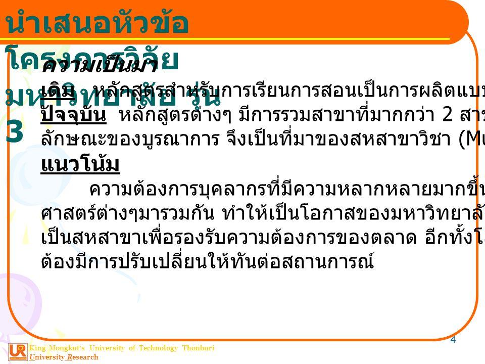 King Mongkut ' s University of Technology Thonburi University Research นำเสนอหัวข้อ โครงการวิจัย มหาวิทยาลัย รุ่น 3 4 ความเป็นมา เดิม หลักสูตรสำหรับการเรียนการสอนเป็นการผลิตแบบ Production Line ปัจจุบัน หลักสูตรต่างๆ มีการรวมสาขาที่มากกว่า 2 สาขาหรือวิชาชีพใน ลักษณะของบูรณาการ จึงเป็นที่มาของสหสาขาวิชา (Multidisciplinary) แนวโน้ม ความต้องการบุคลากรที่มีความหลากหลายมากขึ้นโดยอาศัย ศาสตร์ต่างๆมารวมกัน ทำให้เป็นโอกาสของมหาวิทยาลัยที่เปิดหลักสูตรที่ เป็นสหสาขาเพื่อรองรับความต้องการของตลาด อีกทั้งโลกเป็น Dynamic ต้องมีการปรับเปลี่ยนให้ทันต่อสถานการณ์