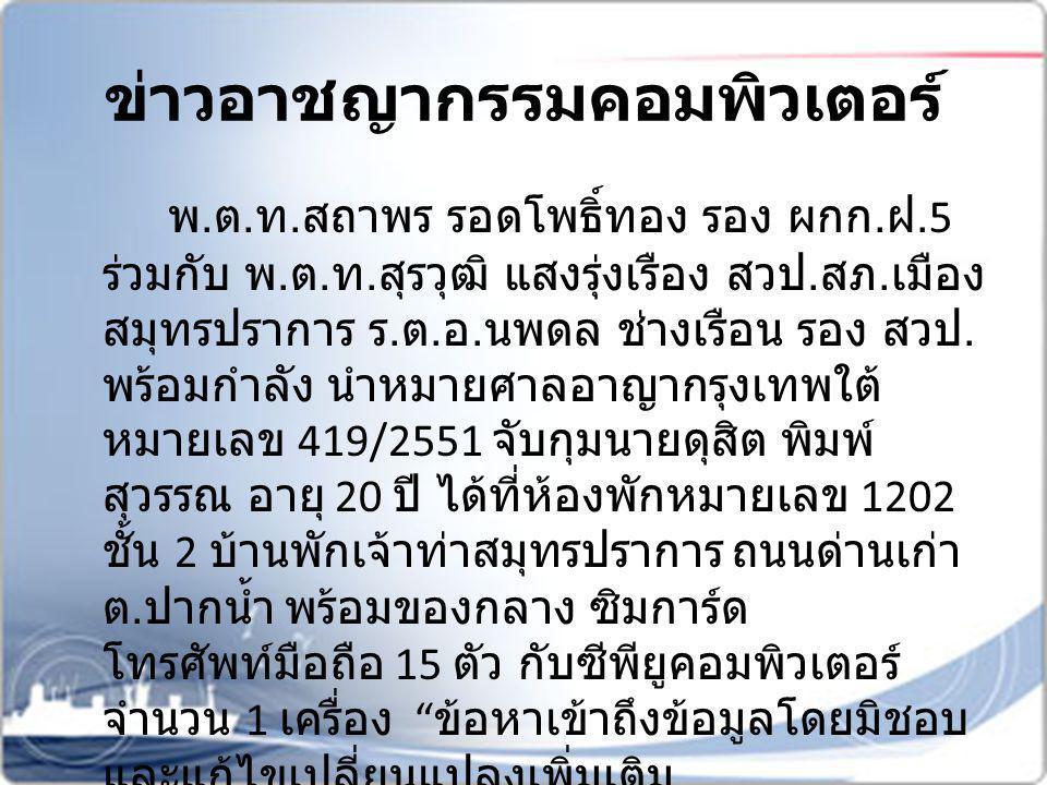 ข่าวอาชญากรรมคอมพิวเตอร์ ทั้งนี้ สืบเนื่องจากเจ้าหน้าที่ตำรวจกองบังคับ การปราบปรามอาชญากรรมทางเศรษฐกิจและ เทคโนโลยี ( ปศท.) ได้รับแจ้งจาก ธนาคารกรุงไทย จำกัด ( มหาชน ) สำนักงาน ใหญ่ เมื่อวันที่ 10 เม.