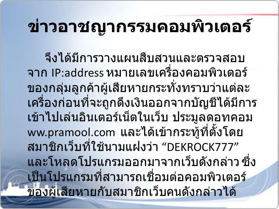 ข่าวอาชญากรรมคอมพิวเตอร์ จึงได้มีการวางแผนสืบสวนและตรวจสอบ จาก IP:address หมายเลขเครื่องคอมพิวเตอร์ ของกลุ่มลูกค้าผู้เสียหายกระทั่งทราบว่าแต่ละ เครื่อ