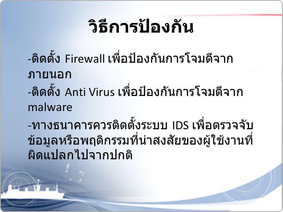 - ติดตั้ง Firewall เพื่อป้องกันการโจมตีจาก ภายนอก - ติดตั้ง Anti Virus เพื่อป้องกันการโจมตีจาก malware - ทางธนาคารควรติดตั้งระบบ IDS เพื่อตรวจจับ ข้อม