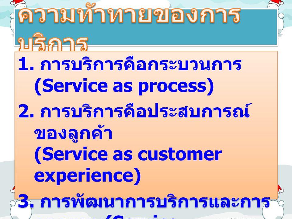 1. การบริการคือกระบวนการ (Service as process) 2. การบริการคือประสบการณ์ ของลูกค้า (Service as customer experience) 3. การพัฒนาการบริการและการ ออกแบบ (