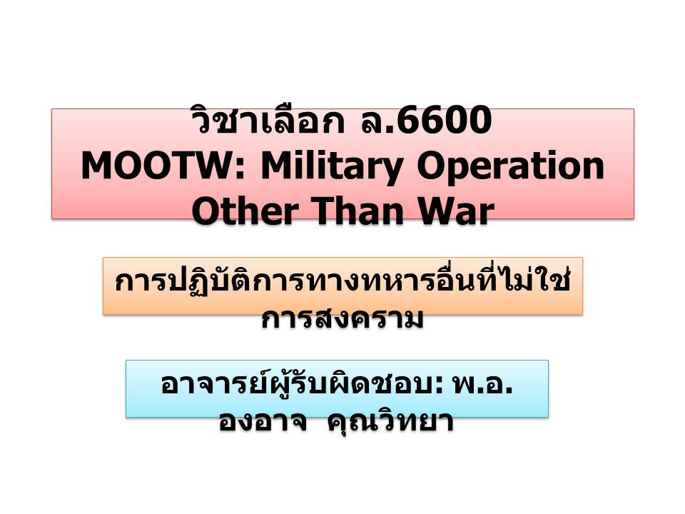 วิชาเลือก ล.6600 MOOTW: Military Operation Other Than War การปฏิบัติการทางทหารอื่นที่ไม่ใช่ การสงคราม อาจารย์ผู้รับผิดชอบ : พ. อ. องอาจ คุณวิทยา