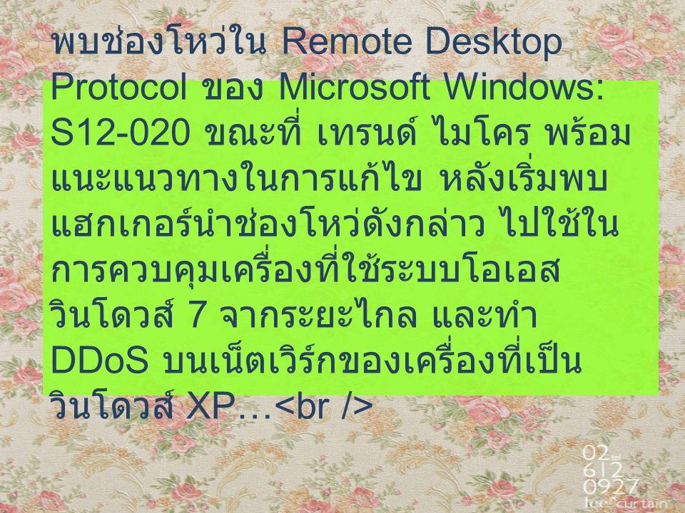 พบช่องโหว่ใน Remote Desktop Protocol ของ Microsoft Windows: S12-020 ขณะที่ เทรนด์ ไมโคร พร้อม แนะแนวทางในการแก้ไข หลังเริ่มพบ แฮกเกอร์นำช่องโหว่ดังกล่าว ไปใช้ใน การควบคุมเครื่องที่ใช้ระบบโอเอส วินโดวส์ 7 จากระยะไกล และทำ DDoS บนเน็ตเวิร์กของเครื่องที่เป็น วินโดวส์ XP…