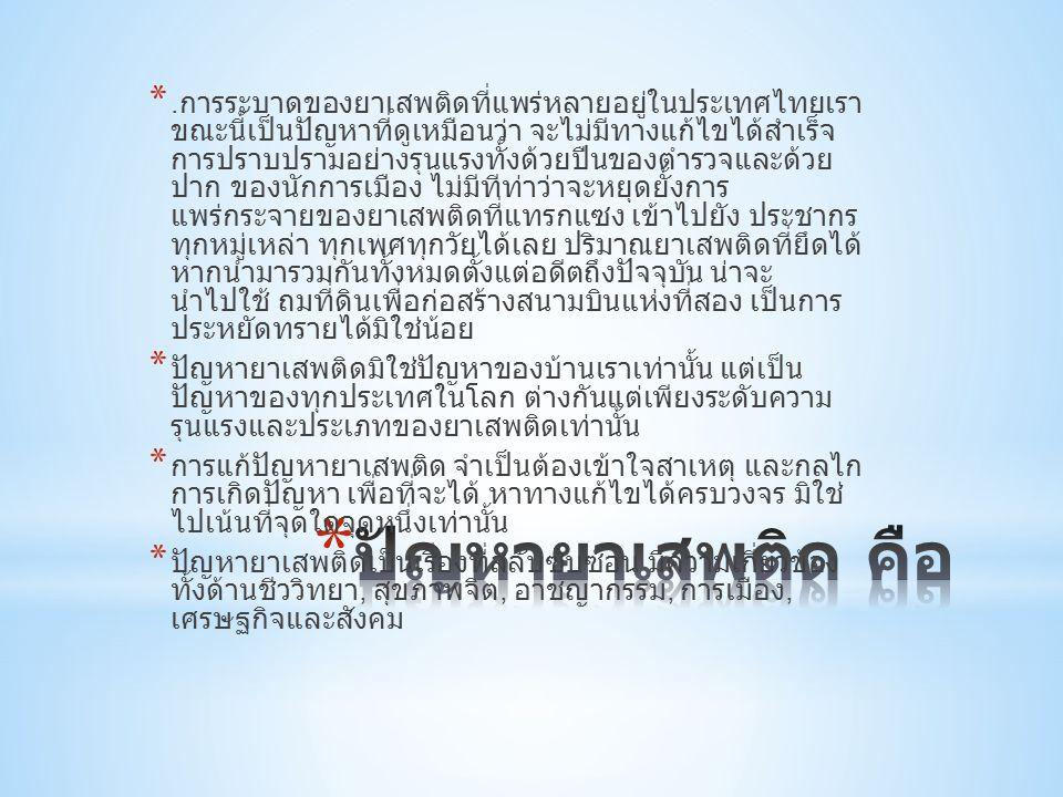 *. การระบาดของยาเสพติดที่แพร่หลายอยู่ในประเทศไทยเรา ขณะนี้เป็นปัญหาที่ดูเหมือนว่า จะไม่มีทางแก้ไขได้สำเร็จ การปราบปรามอย่างรุนแรงทั้งด้วยปืนของตำรวจแล
