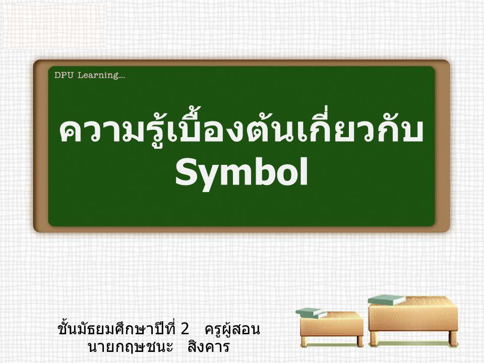 ความหมายของ Symbol วัตถุที่ถูกแปลงสภาพ เพื่อพร้อมสร้าง Movie เกิดจากการ แปลงวัตถุต่างๆ โดยการ สร้างซิมโบล (Symbol) เปรียบเสมือนต้นแบบของชิ้นงาน สามารถนำไปใช้งานได้หลายครั้ง ตามที่ต้องการ Symbol คือ