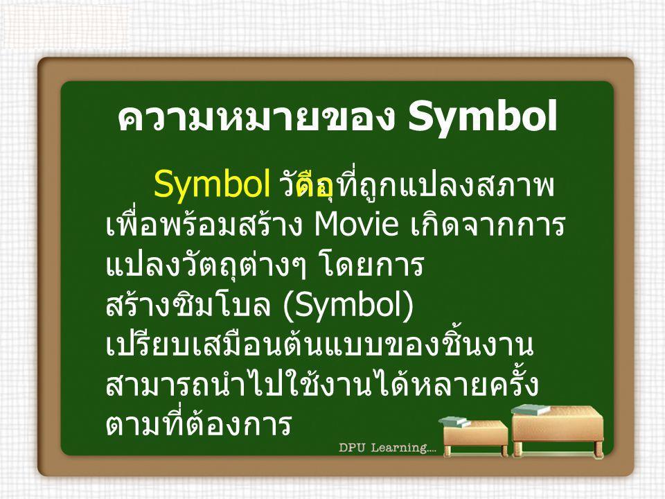 ความหมายของ Symbol วัตถุที่ถูกแปลงสภาพ เพื่อพร้อมสร้าง Movie เกิดจากการ แปลงวัตถุต่างๆ โดยการ สร้างซิมโบล (Symbol) เปรียบเสมือนต้นแบบของชิ้นงาน สามารถ