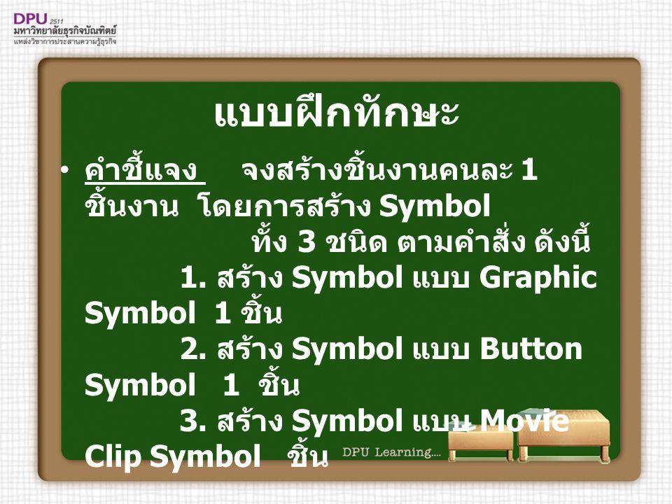แบบฝึกทักษะ คำชี้แจง จงสร้างชิ้นงานคนละ 1 ชิ้นงาน โดยการสร้าง Symbol ทั้ง 3 ชนิด ตามคำสั่ง ดังนี้ 1. สร้าง Symbol แบบ Graphic Symbol 1 ชิ้น 2. สร้าง S