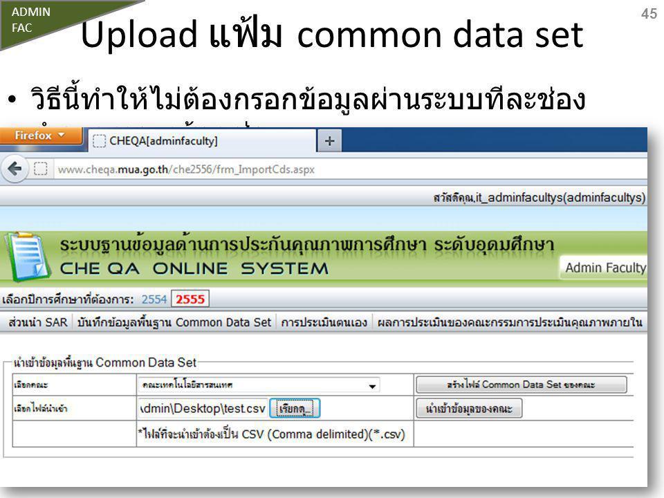 Upload แฟ้ม common data set วิธีนี้ทำให้ไม่ต้องกรอกข้อมูลผ่านระบบทีละช่อง จำนวนหลายร้อยช่อง 45 ADMIN FAC