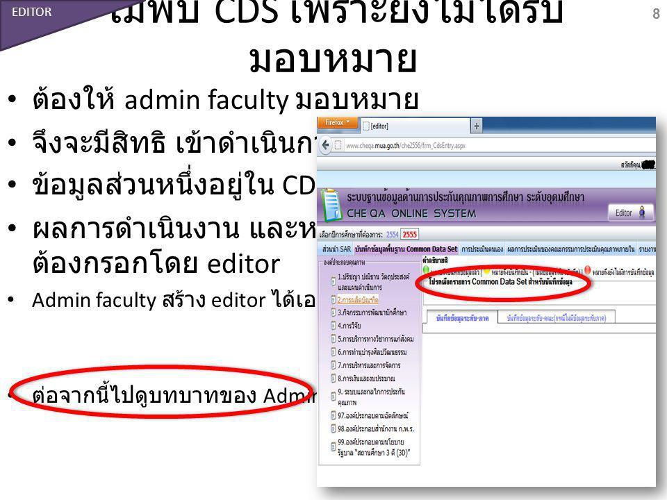 ไม่พบ CDS เพราะยังไม่ได้รับ มอบหมาย ต้องให้ admin faculty มอบหมาย จึงจะมีสิทธิ เข้าดำเนินการต่อไป ข้อมูลส่วนหนึ่งอยู่ใน CDS ผลการดำเนินงาน และหลักฐาน ต้องกรอกโดย editor Admin faculty สร้าง editor ได้เอง ต่อจากนี้ไปดูบทบาทของ Admin univ.