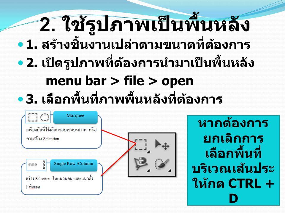 2. ใช้รูปภาพเป็นพื้นหลัง 1. สร้างชิ้นงานเปล่าตามขนาดที่ต้องการ 2. เปิดรูปภาพที่ต้องการนำมาเป็นพื้นหลัง menu bar > file > open 3. เลือกพื้นที่ภาพพื้นหล