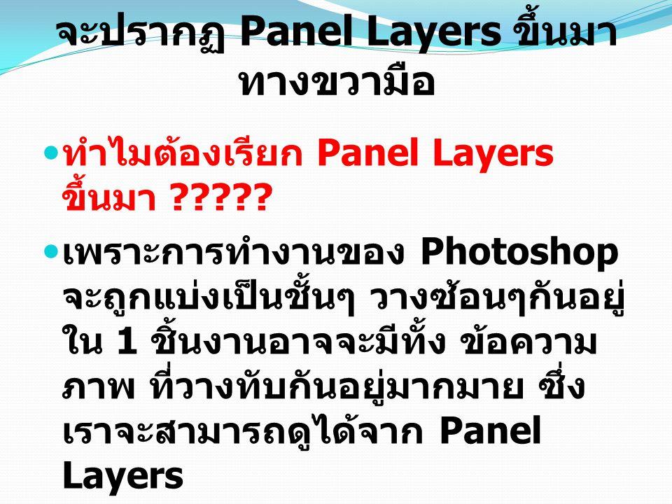 จะปรากฏ Panel Layers ขึ้นมา ทางขวามือ ทำไมต้องเรียก Panel Layers ขึ้นมา ????? เพราะการทำงานของ Photoshop จะถูกแบ่งเป็นชั้นๆ วางซ้อนๆกันอยู่ ใน 1 ชิ้นง