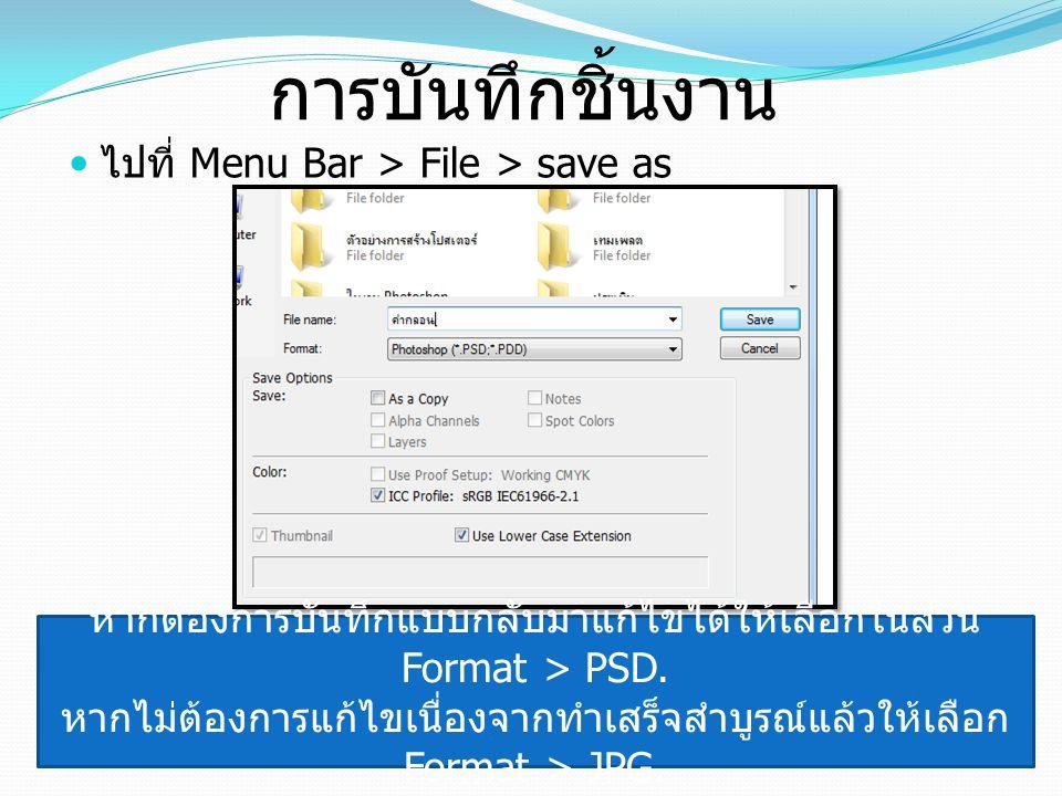 การบันทึกชิ้นงาน ไปที่ Menu Bar > File > save as หากต้องการบันทึกแบบกลับมาแก้ไขได้ให้เลือกในส่วน Format > PSD. หากไม่ต้องการแก้ไขเนื่องจากทำเสร็จสำบูร