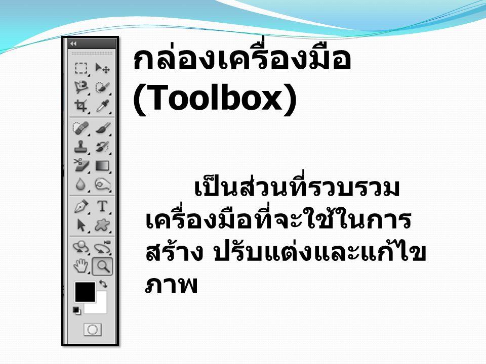 กล่องเครื่องมือ (Toolbox) เป็นส่วนที่รวบรวม เครื่องมือที่จะใช้ในการ สร้าง ปรับแต่งและแก้ไข ภาพ