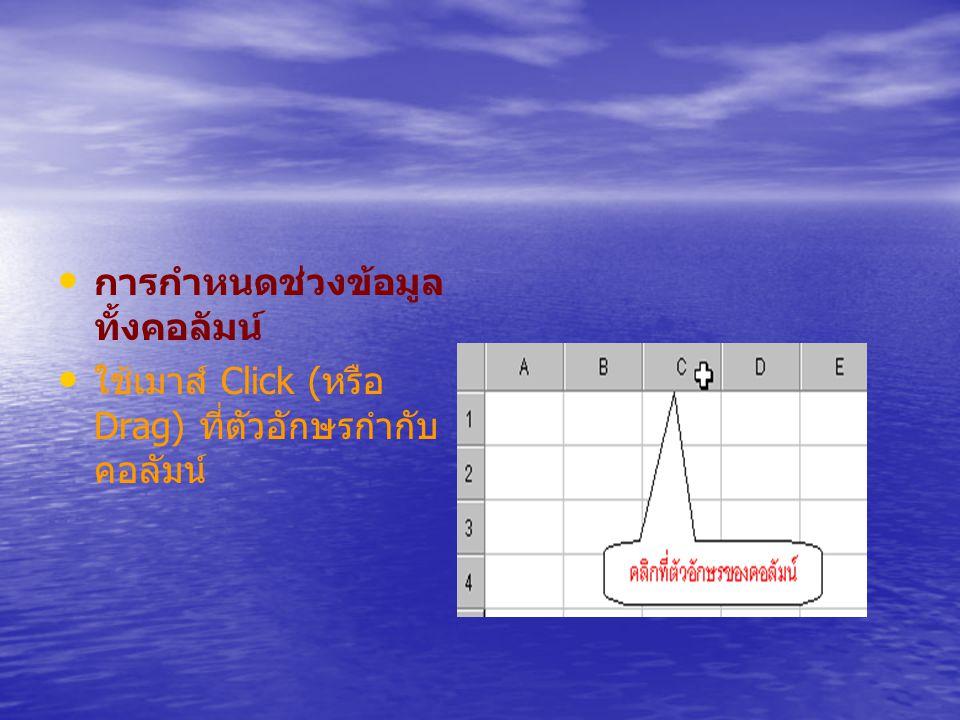 การกำหนดช่วงข้อมูล ทั้งคอลัมน์ ใช้เมาส์ Click ( หรือ Drag) ที่ตัวอักษรกำกับ คอลัมน์