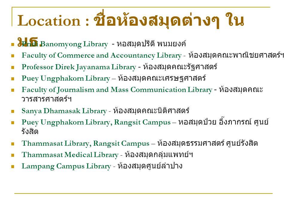 Location : ชื่อห้องสมุดต่างๆ ใน มธ. Pridi Banomyong Library - หอสมุดปรีดี พนมยงค์ Faculty of Commerce and Accountancy Library - ห้องสมุดคณะพาณิชยศาสตร
