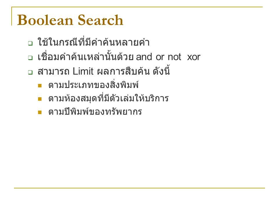 Boolean Search  ใช้ในกรณีที่มีคำค้นหลายคำ  เชื่อมคำค้นเหล่านั้นด้วย and or not xor  สามารถ Limit ผลการสืบค้น ดังนี้ ตามประเภทของสิ่งพิมพ์ ตามห้องสม