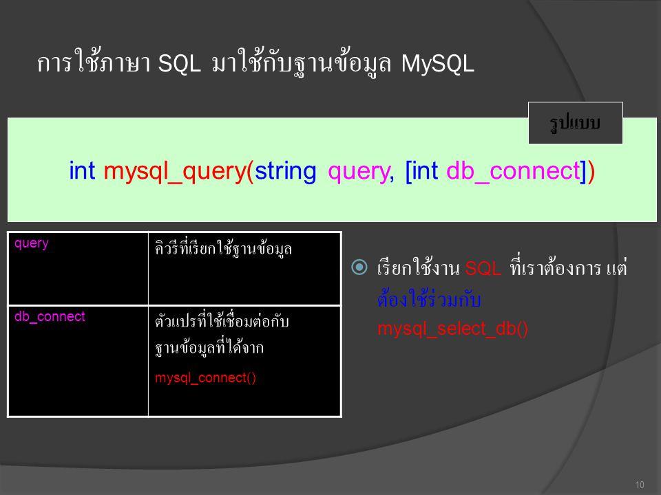 การใช้ภาษา SQL มาใช้กับฐานข้อมูล MySQL  เรียกใช้งาน SQL ที่เราต้องการ แต่ ต้องใช้ร่วมกับ mysql_select_db() 10 int mysql_query(string query, [int db_connect]) รูปแบบ query คิวรีที่เรียกใช้ฐานข้อมูล db_connect ตัวแปรที่ใช้เชื่อมต่อกับ ฐานข้อมูลที่ได้จาก mysql_connect()