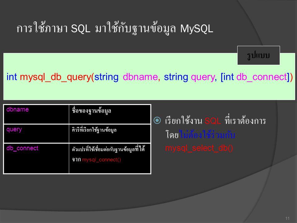 การใช้ภาษา SQL มาใช้กับฐานข้อมูล MySQL  เรียกใช้งาน SQL ที่เราต้องการ โดยไม่ต้องใช้ร่วมกับ mysql_select_db() 11 int mysql_db_query(string dbname, string query, [int db_connect]) รูปแบบ dbname ชื่อของฐานข้อมูล query คิวรีที่เรียกใช้ฐานข้อมูล db_connect ตัวแปรที่ใช้เชื่อมต่อกับฐานข้อมูล ที่ได้ จาก mysql_connect()