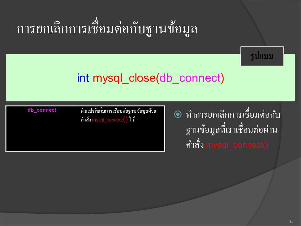 การยกเลิกการเชื่อมต่อกับฐานข้อมูล  ทำการยกเลิกการเชื่อมต่อกับ ฐานข้อมูลที่เราเชื่อมต่อผ่าน คำสั่ง mysql_connect() 13 int mysql_close(db_connect) รูปแบบ db_connect ตัวแปรที่เก็บการเชื่อมต่อฐานข้อมูลด้วย คำสั่ง mysql_connect () ไว้