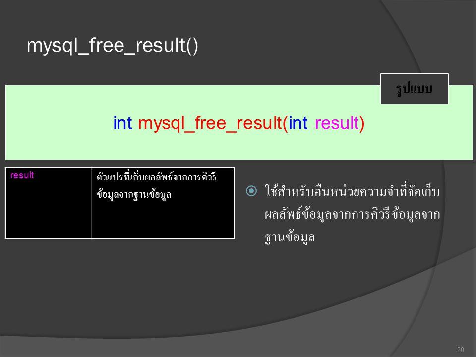 mysql_free_result()  ใช้สำหรับคืนหน่วยความจำที่จัดเก็บ ผลลัพธ์ข้อมูลจากการคิวรีข้อมูลจาก ฐานข้อมูล 20 int mysql_free_result(int result) รูปแบบ result ตัวแปรที่เก็บผลลัพธ์จากการคิวรี ข้อมูลจากฐานข้อมูล
