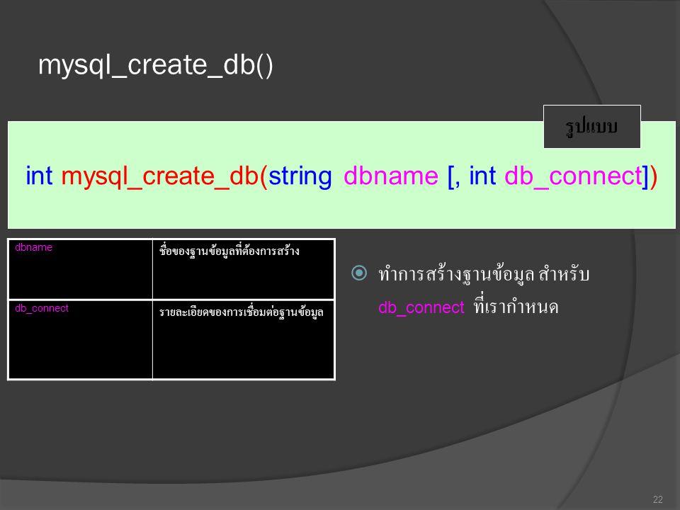 mysql_create_db()  ทำการสร้างฐานข้อมูล สำหรับ db_connect ที่เรากำหนด 22 int mysql_create_db(string dbname [, int db_connect]) รูปแบบ dbname ชื่อของฐานข้อมูลที่ต้องการสร้าง db_connect รายละเอียดของการเชื่อมต่อฐานข้อมูล