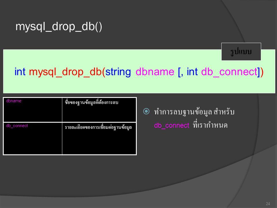 mysql_drop_db()  ทำการลบฐานข้อมูล สำหรับ db_connect ที่เรากำหนด 24 int mysql_drop_db(string dbname [, int db_connect]) รูปแบบ dbname ชื่อของฐานข้อมูลที่ต้องการลบ db_connect รายละเอียดของการเชื่อมต่อฐานข้อมูล