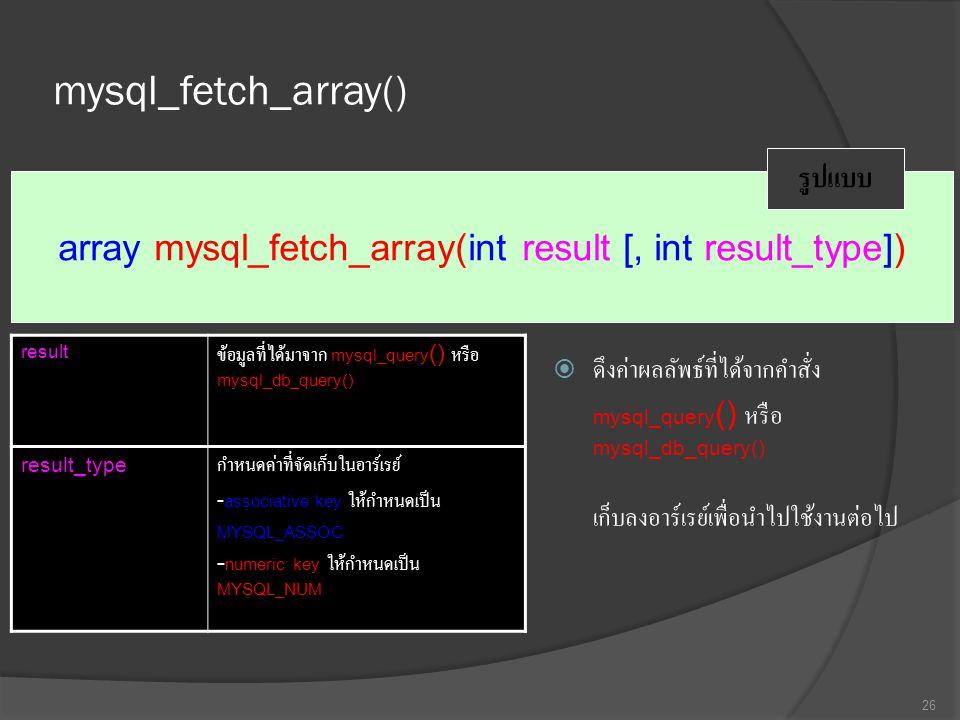 mysql_fetch_array()  ดึงค่าผลลัพธ์ที่ได้จากคำสั่ง mysql_query () หรือ mysql_db_query() เก็บลงอาร์เรย์เพื่อนำไปใช้งานต่อไป 26 array mysql_fetch_array(int result [, int result_type]) รูปแบบ result ข้อมูลที่ได้มาจาก mysql_query () หรือ mysql_db_query() result_type กำหนดค่าที่จัดเก็บในอาร์เรย์ - associative key ให้กำหนดเป็น MYSQL_ASSOC - numeric key ให้กำหนดเป็น MYSQL_NUM