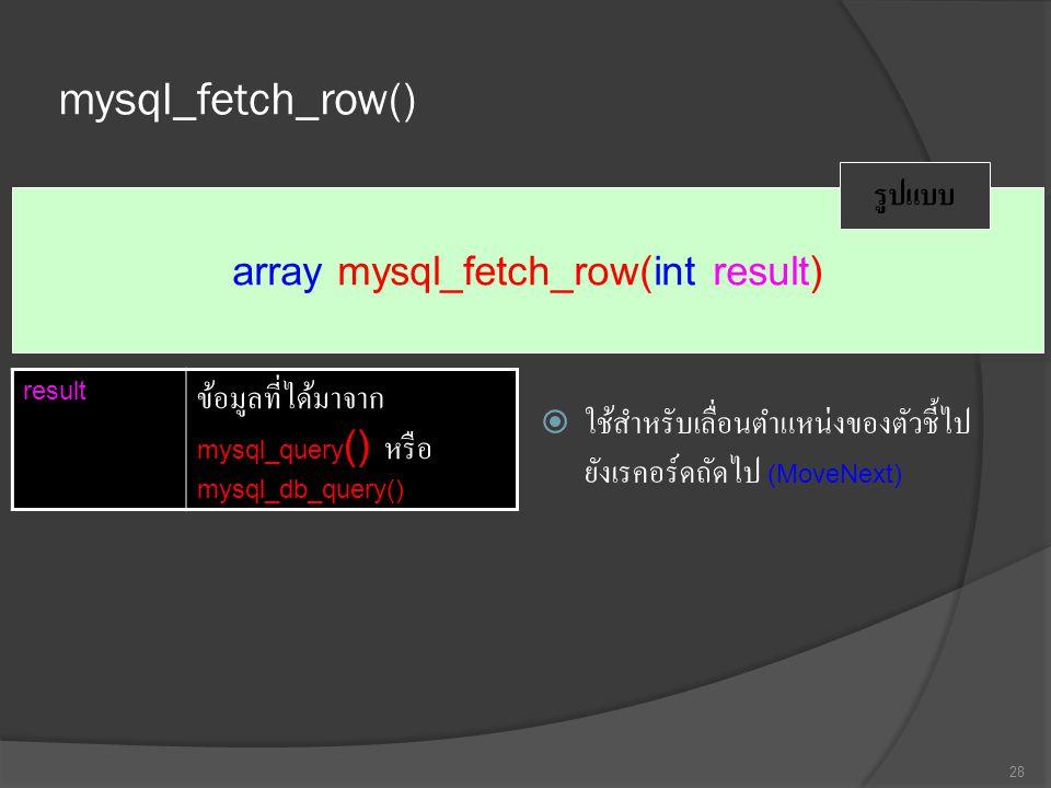 mysql_fetch_row()  ใช้สำหรับเลื่อนตำแหน่งของตัวชี้ไป ยังเรคอร์ดถัดไป (MoveNext) 28 array mysql_fetch_row(int result) รูปแบบ result ข้อมูลที่ได้มาจาก mysql_query () หรือ mysql_db_query()