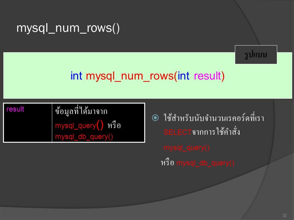 mysql_num_rows()  ใช้สำหรับนับจำนวนเรคอร์ดที่เรา SELECT จากการใช้คำสั่ง mysql_query() หรือ mysql_db_query() 32 int mysql_num_rows(int result) รูปแบบ result ข้อมูลที่ได้มาจาก mysql_query () หรือ mysql_db_query()