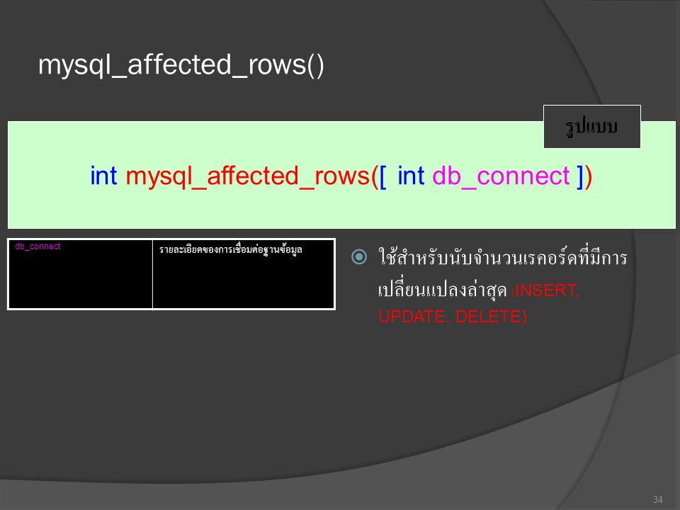mysql_affected_rows()  ใช้สำหรับนับจำนวนเรคอร์ดที่มีการ เปลี่ยนแปลงล่าสุด (INSERT, UPDATE, DELETE) 34 int mysql_affected_rows([ int db_connect ]) รูปแบบ db_connect รายละเอียดของการเชื่อมต่อฐานข้อมูล